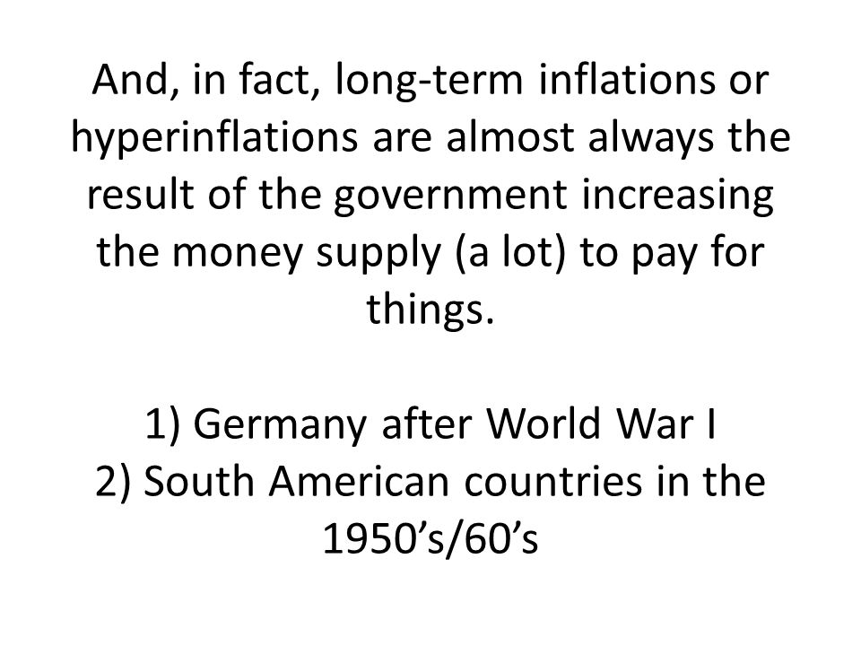 And, in fact, long-term inflations or hyperinflations are almost always the result of the government increasing the money supply (a lot) to pay for things.