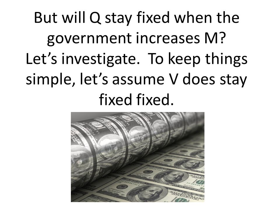 But will Q stay fixed when the government increases M