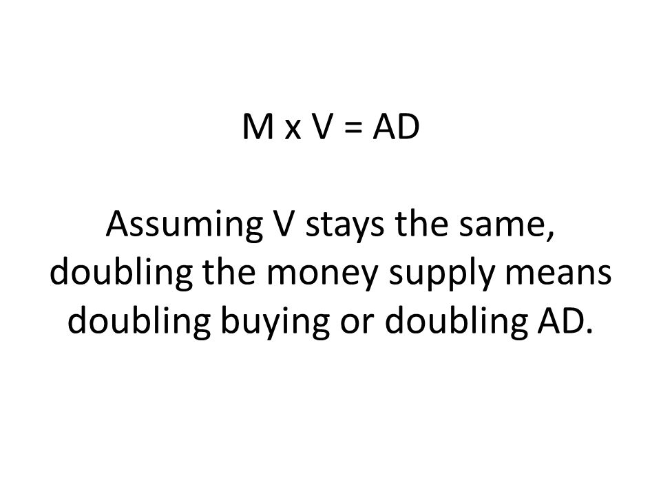 M x V = AD Assuming V stays the same, doubling the money supply means doubling buying or doubling AD.