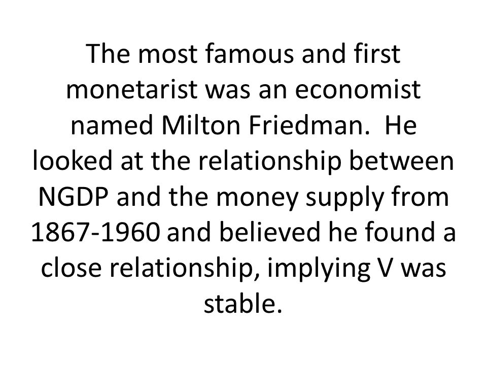 The most famous and first monetarist was an economist named Milton Friedman.