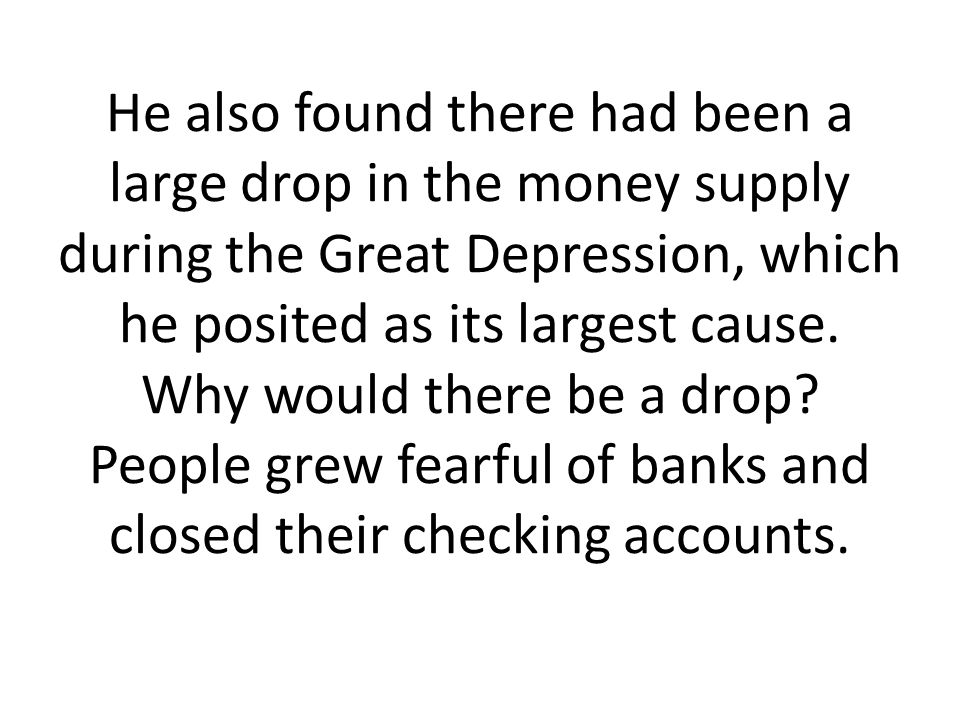He also found there had been a large drop in the money supply during the Great Depression, which he posited as its largest cause.