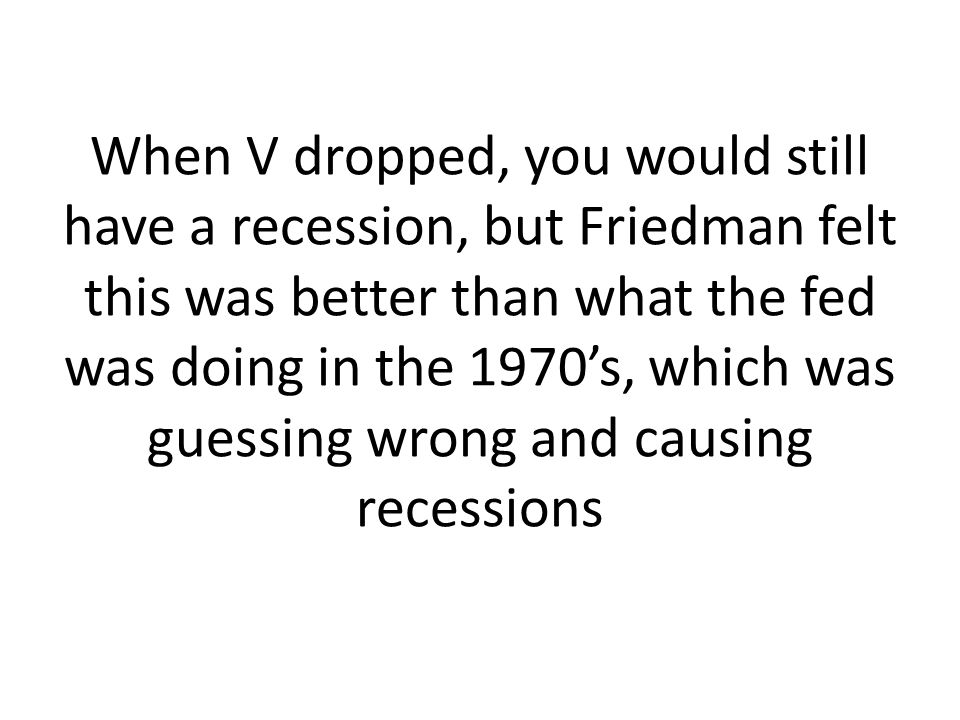 When V dropped, you would still have a recession, but Friedman felt this was better than what the fed was doing in the 1970's, which was guessing wrong and causing recessions