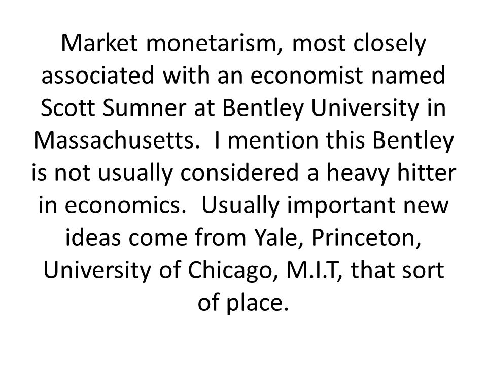 Market monetarism, most closely associated with an economist named Scott Sumner at Bentley University in Massachusetts.