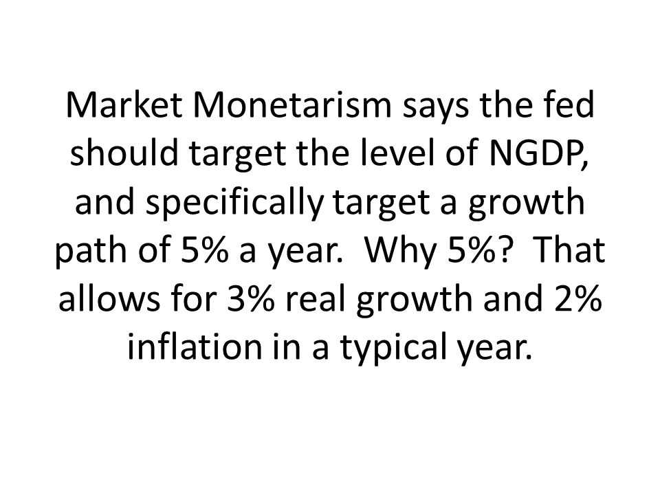 Market Monetarism says the fed should target the level of NGDP, and specifically target a growth path of 5% a year.
