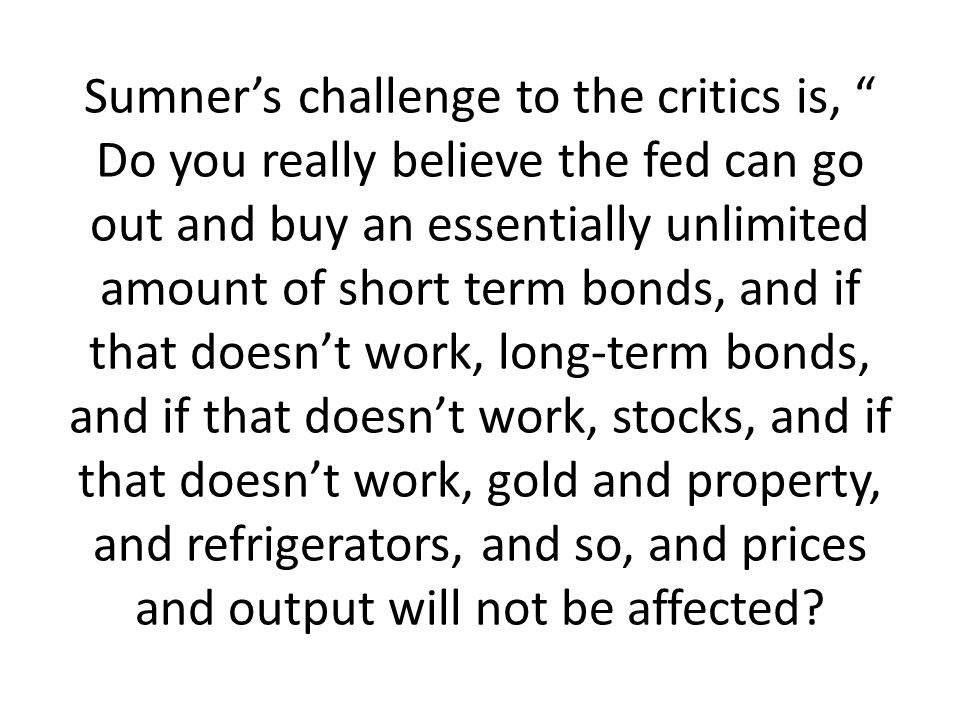 Sumner's challenge to the critics is, Do you really believe the fed can go out and buy an essentially unlimited amount of short term bonds, and if that doesn't work, long-term bonds, and if that doesn't work, stocks, and if that doesn't work, gold and property, and refrigerators, and so, and prices and output will not be affected