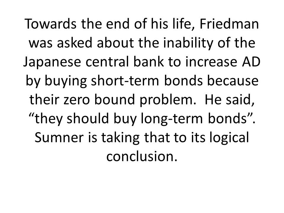 Towards the end of his life, Friedman was asked about the inability of the Japanese central bank to increase AD by buying short-term bonds because their zero bound problem.