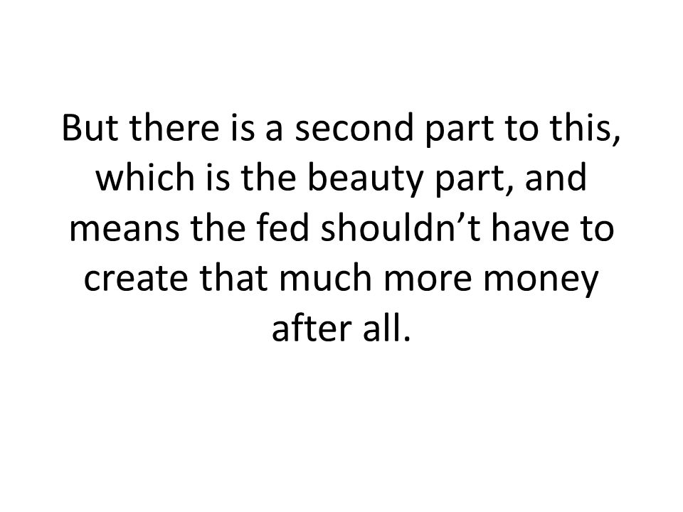 But there is a second part to this, which is the beauty part, and means the fed shouldn't have to create that much more money after all.