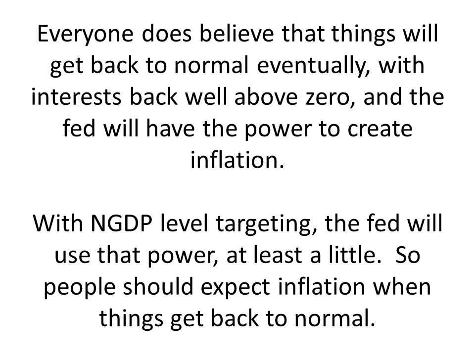 Everyone does believe that things will get back to normal eventually, with interests back well above zero, and the fed will have the power to create inflation.