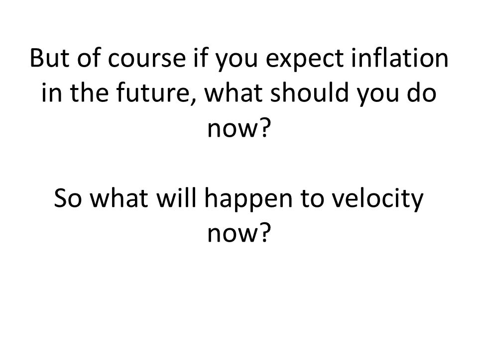 But of course if you expect inflation in the future, what should you do now.