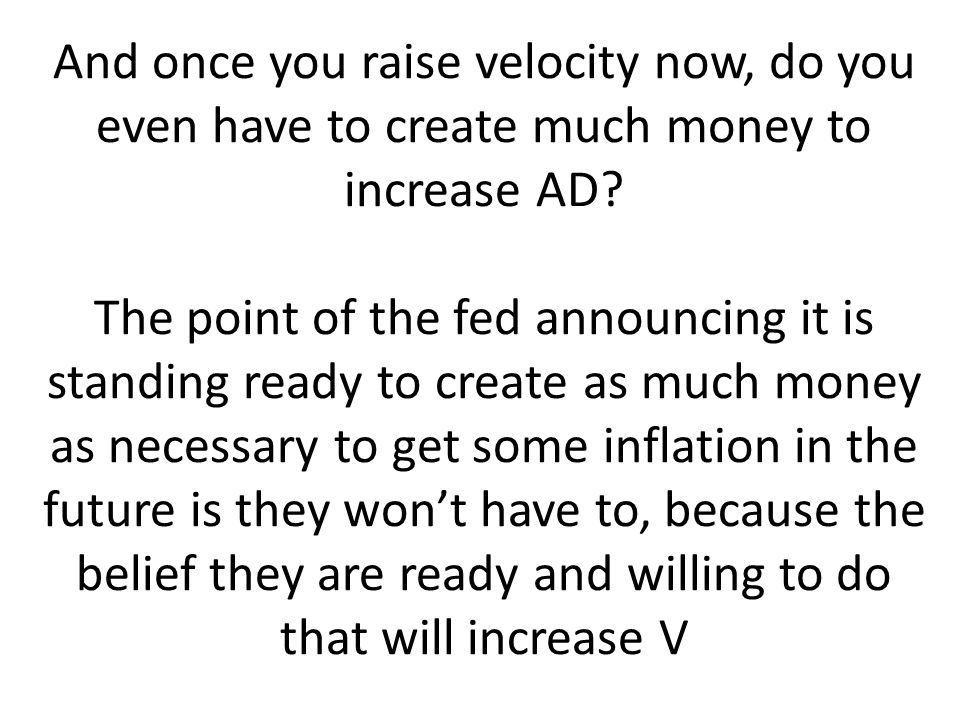 And once you raise velocity now, do you even have to create much money to increase AD.