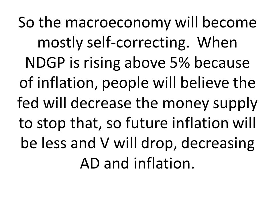 So the macroeconomy will become mostly self-correcting