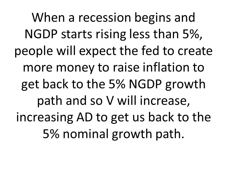 When a recession begins and NGDP starts rising less than 5%, people will expect the fed to create more money to raise inflation to get back to the 5% NGDP growth path and so V will increase, increasing AD to get us back to the 5% nominal growth path.