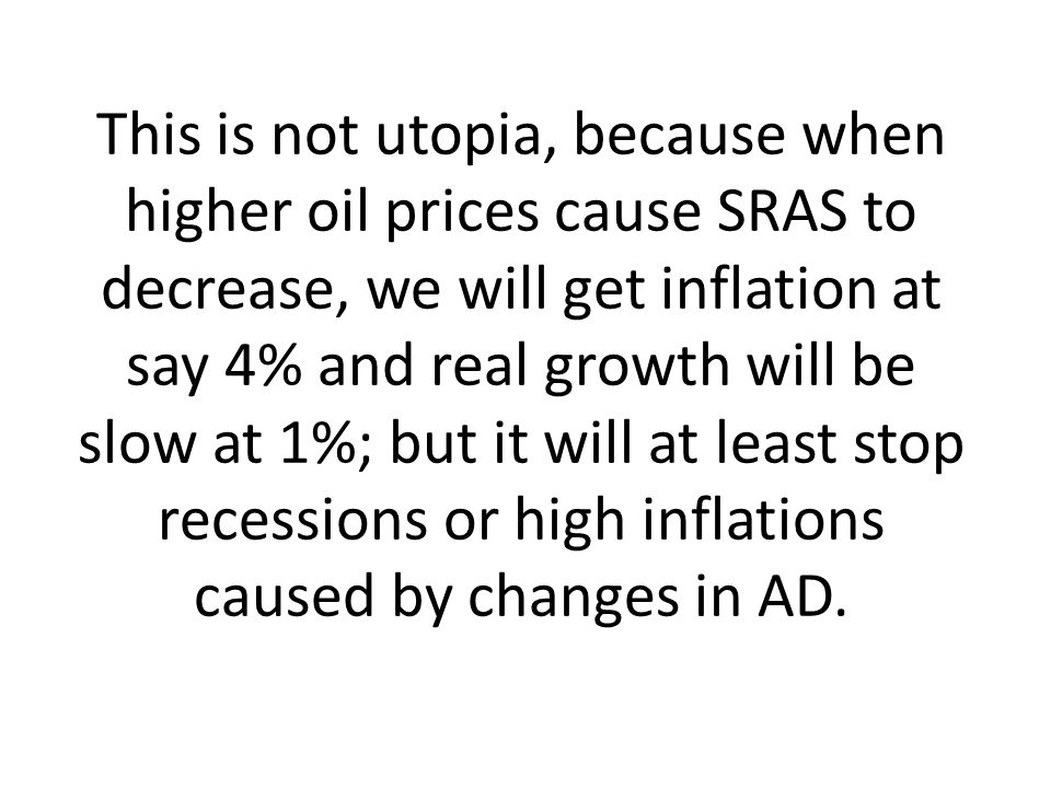 This is not utopia, because when higher oil prices cause SRAS to decrease, we will get inflation at say 4% and real growth will be slow at 1%; but it will at least stop recessions or high inflations caused by changes in AD.