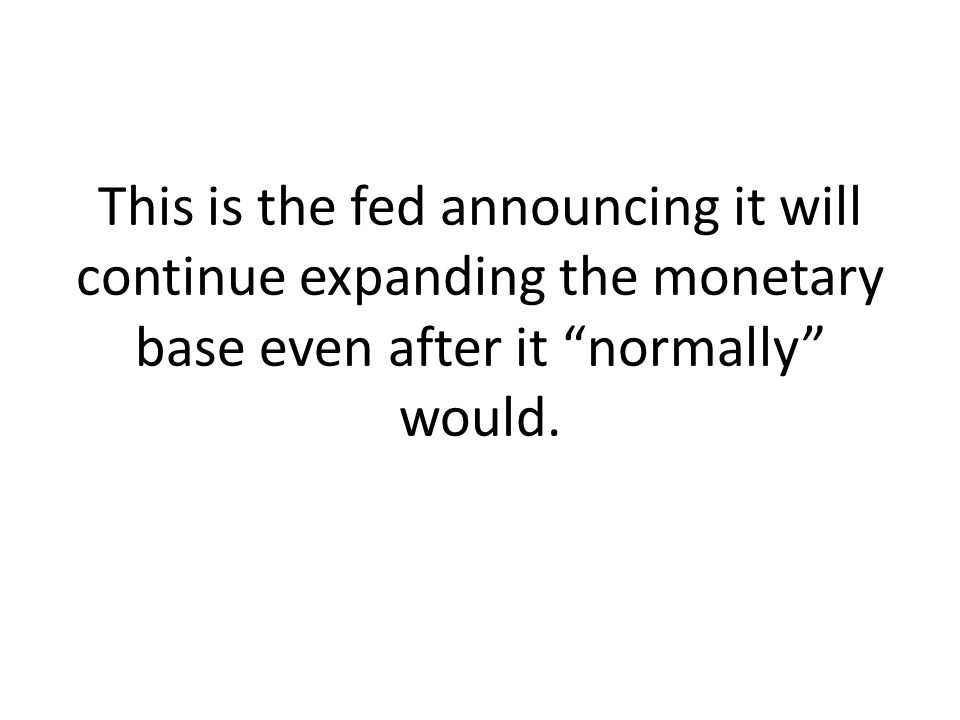 This is the fed announcing it will continue expanding the monetary base even after it normally would.