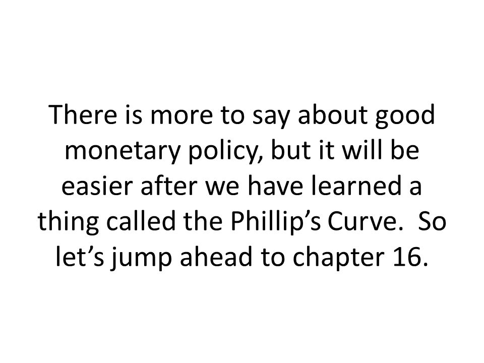There is more to say about good monetary policy, but it will be easier after we have learned a thing called the Phillip's Curve.
