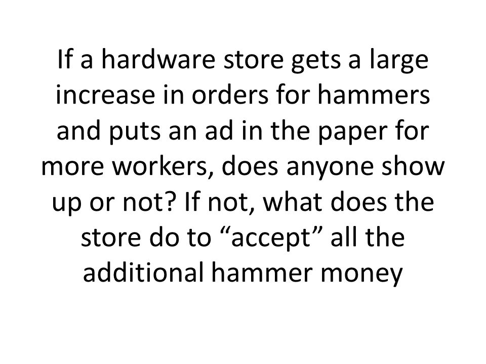 If a hardware store gets a large increase in orders for hammers and puts an ad in the paper for more workers, does anyone show up or not.