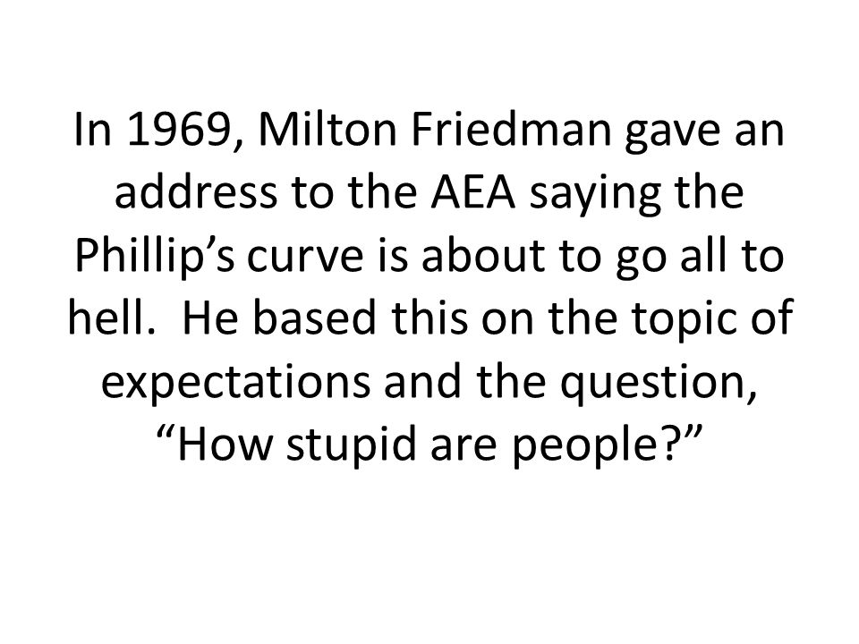 In 1969, Milton Friedman gave an address to the AEA saying the Phillip's curve is about to go all to hell.