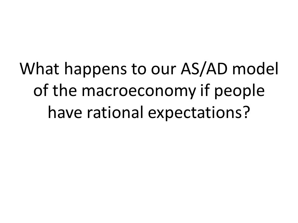 What happens to our AS/AD model of the macroeconomy if people have rational expectations