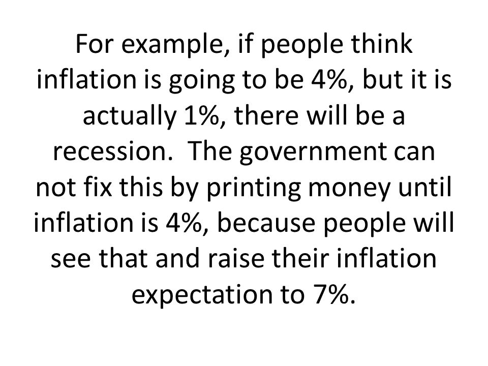 For example, if people think inflation is going to be 4%, but it is actually 1%, there will be a recession.
