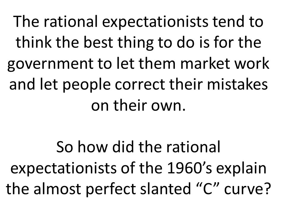 The rational expectationists tend to think the best thing to do is for the government to let them market work and let people correct their mistakes on their own.
