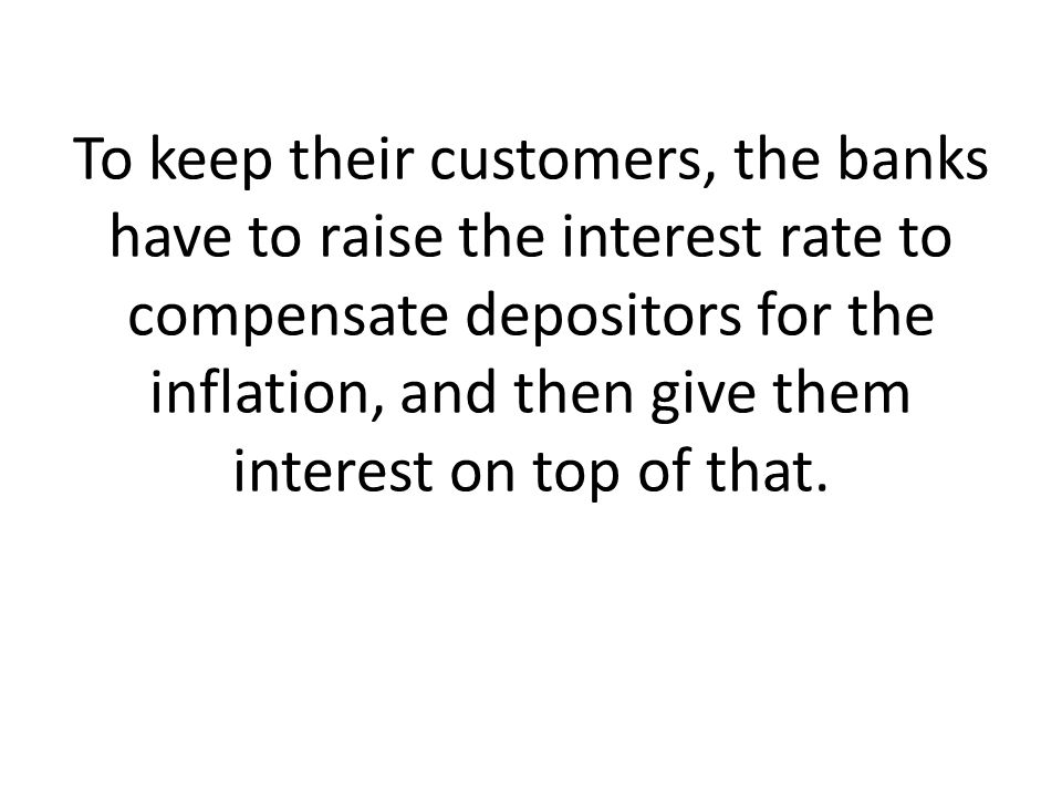 To keep their customers, the banks have to raise the interest rate to compensate depositors for the inflation, and then give them interest on top of that.