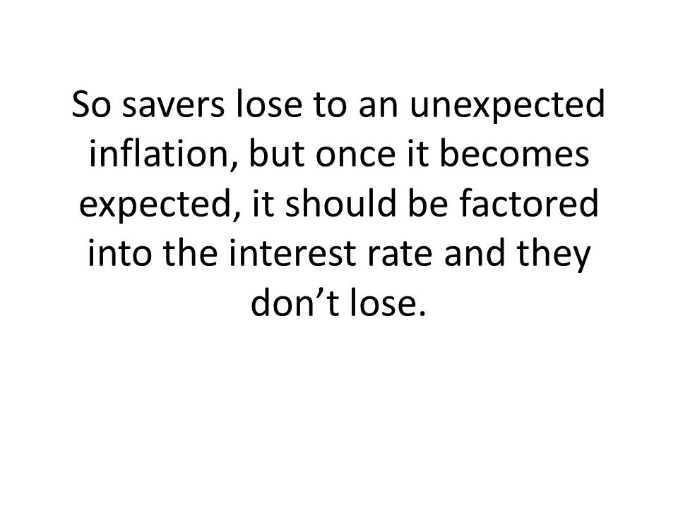 So savers lose to an unexpected inflation, but once it becomes expected, it should be factored into the interest rate and they don't lose.