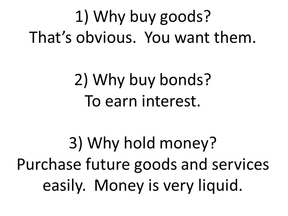 1) Why buy goods. That's obvious. You want them. 2) Why buy bonds
