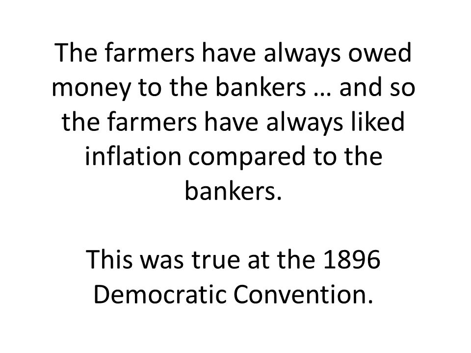 The farmers have always owed money to the bankers … and so the farmers have always liked inflation compared to the bankers.