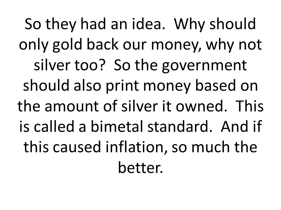 So they had an idea. Why should only gold back our money, why not silver too.