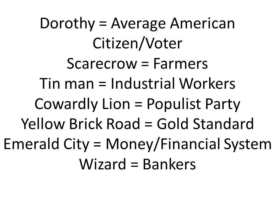 Dorothy = Average American Citizen/Voter Scarecrow = Farmers Tin man = Industrial Workers Cowardly Lion = Populist Party Yellow Brick Road = Gold Standard Emerald City = Money/Financial System Wizard = Bankers