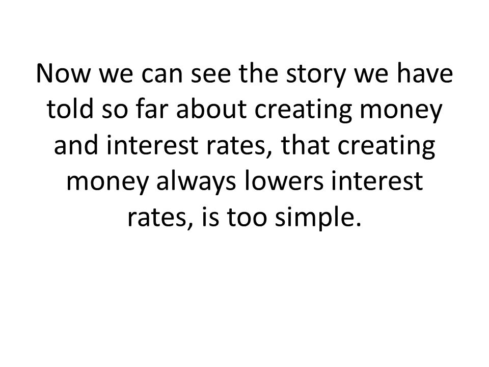 Now we can see the story we have told so far about creating money and interest rates, that creating money always lowers interest rates, is too simple.