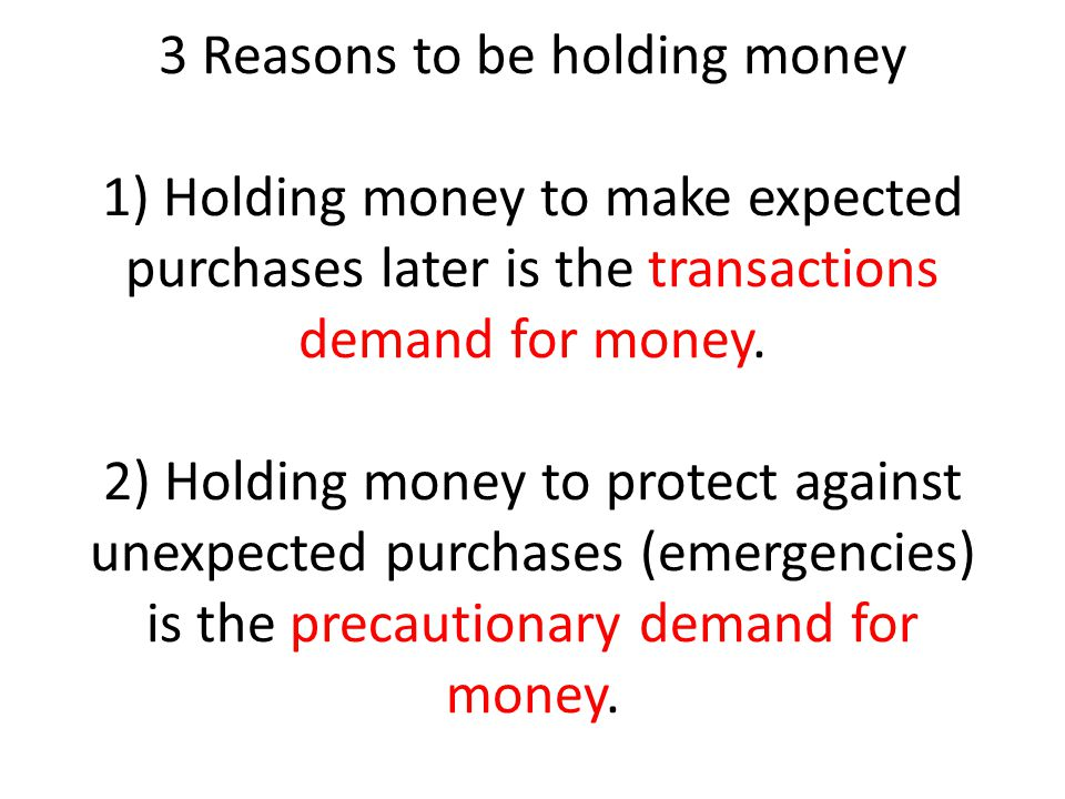 3 Reasons to be holding money 1) Holding money to make expected purchases later is the transactions demand for money.