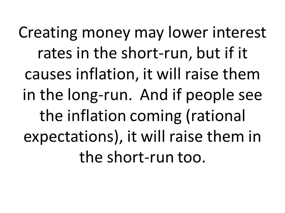 Creating money may lower interest rates in the short-run, but if it causes inflation, it will raise them in the long-run.