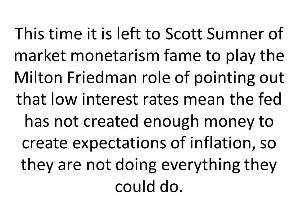 This time it is left to Scott Sumner of market monetarism fame to play the Milton Friedman role of pointing out that low interest rates mean the fed has not created enough money to create expectations of inflation, so they are not doing everything they could do.