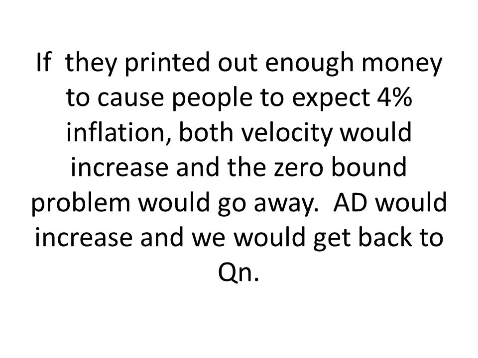 If they printed out enough money to cause people to expect 4% inflation, both velocity would increase and the zero bound problem would go away.