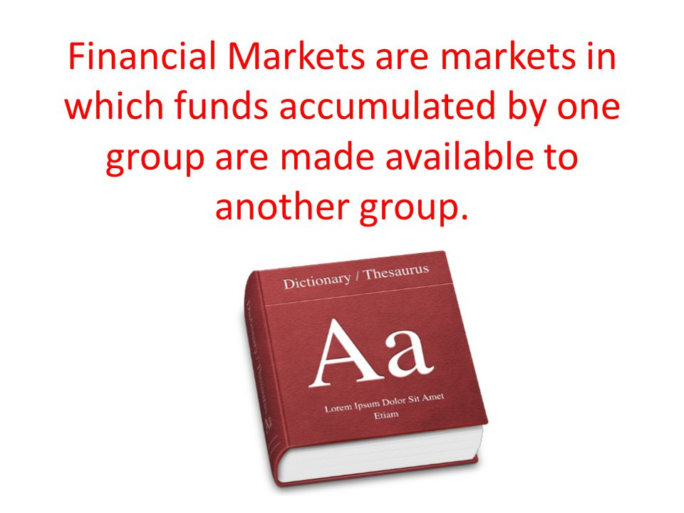 Financial Markets are markets in which funds accumulated by one group are made available to another group.