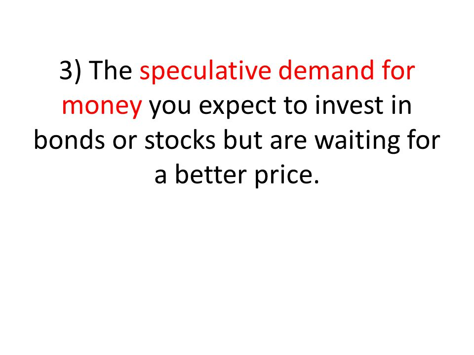 3) The speculative demand for money you expect to invest in bonds or stocks but are waiting for a better price.