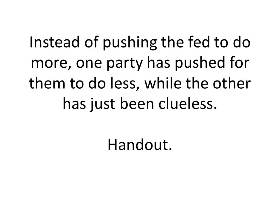 Instead of pushing the fed to do more, one party has pushed for them to do less, while the other has just been clueless.