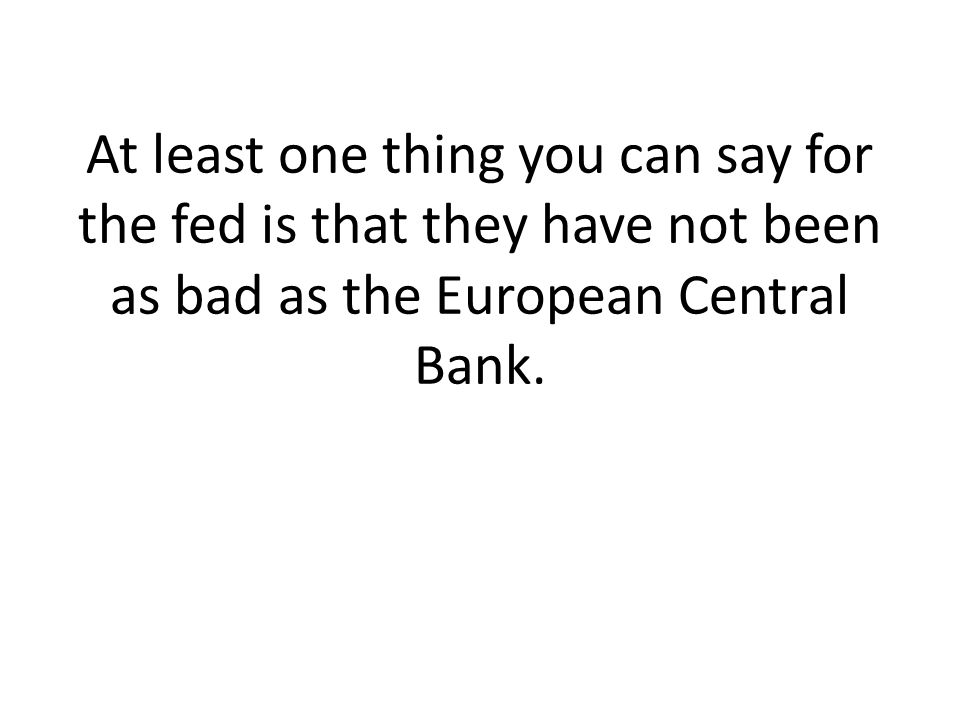 At least one thing you can say for the fed is that they have not been as bad as the European Central Bank.
