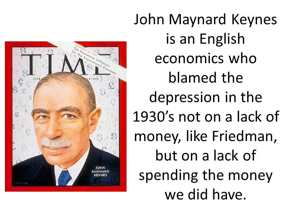 John Maynard Keynes is an English economics who blamed the depression in the 1930's not on a lack of money, like Friedman, but on a lack of spending the money we did have.