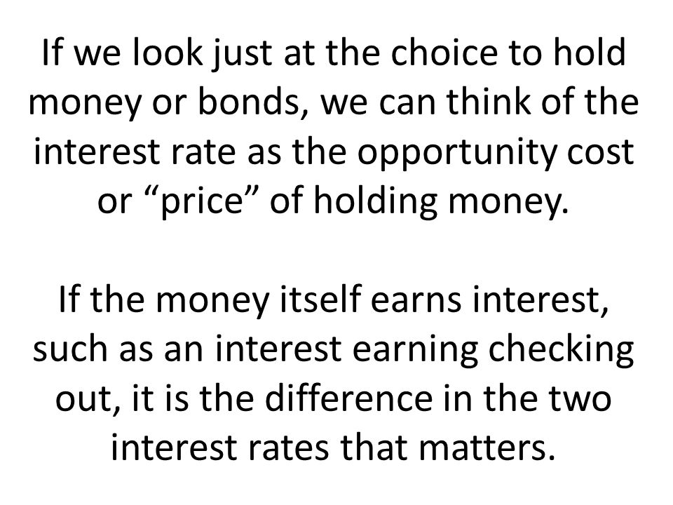 If we look just at the choice to hold money or bonds, we can think of the interest rate as the opportunity cost or price of holding money.