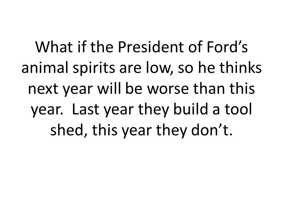 What if the President of Ford's animal spirits are low, so he thinks next year will be worse than this year.