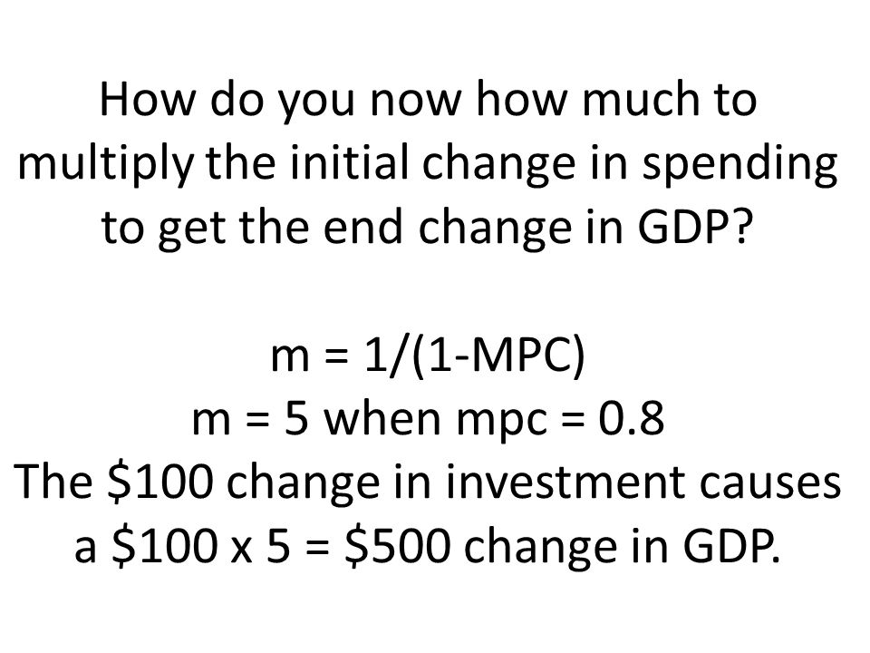 How do you now how much to multiply the initial change in spending to get the end change in GDP.