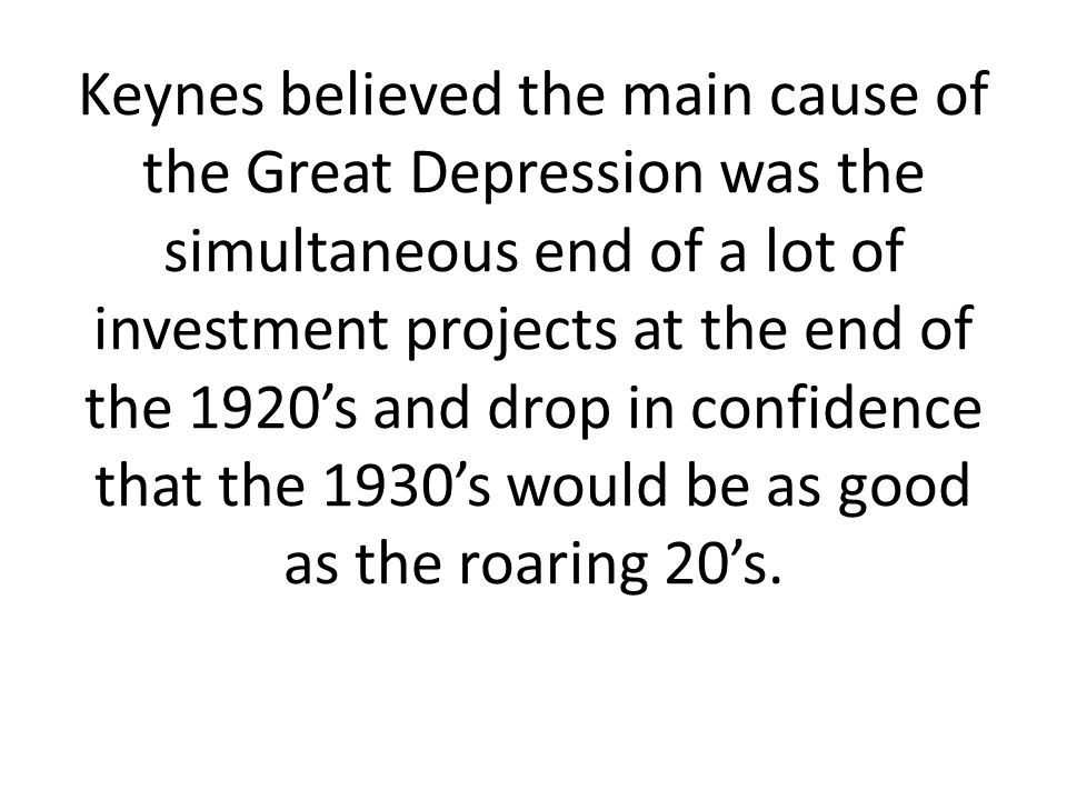 Keynes believed the main cause of the Great Depression was the simultaneous end of a lot of investment projects at the end of the 1920's and drop in confidence that the 1930's would be as good as the roaring 20's.
