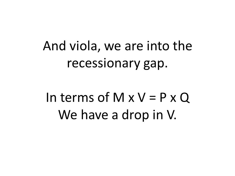 And viola, we are into the recessionary gap