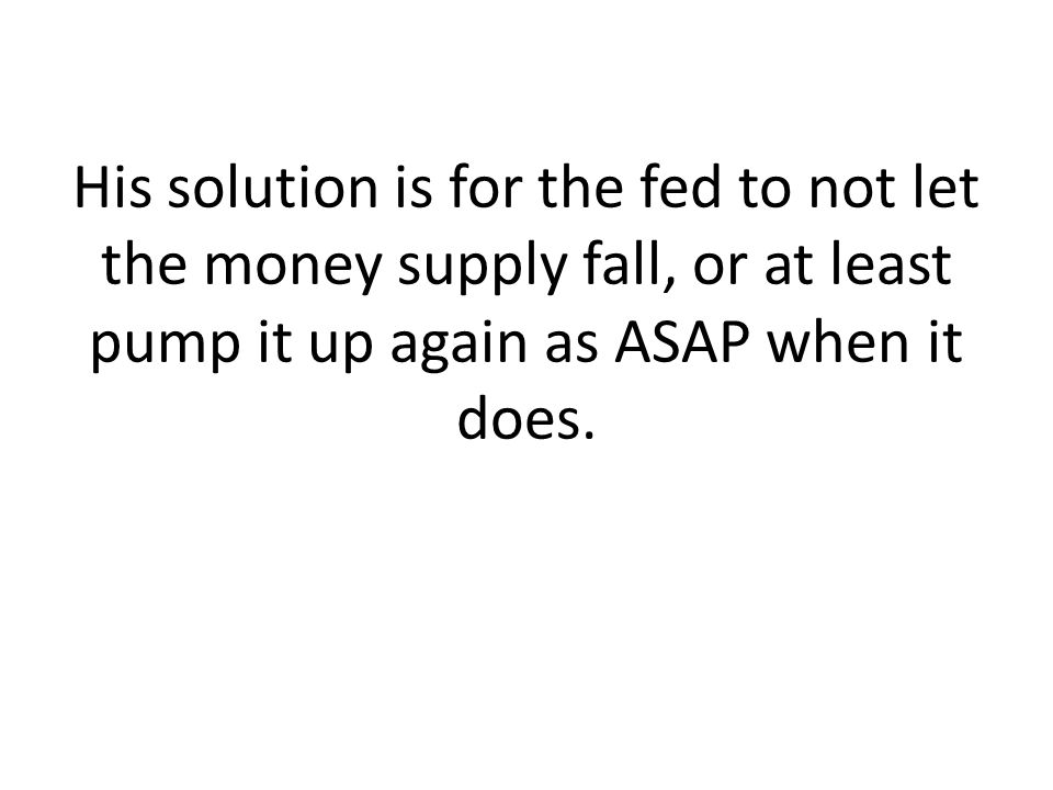 His solution is for the fed to not let the money supply fall, or at least pump it up again as ASAP when it does.