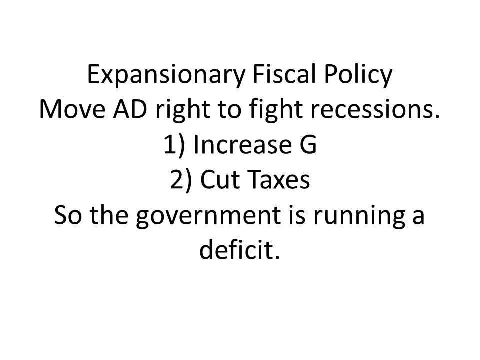 Expansionary Fiscal Policy Move AD right to fight recessions