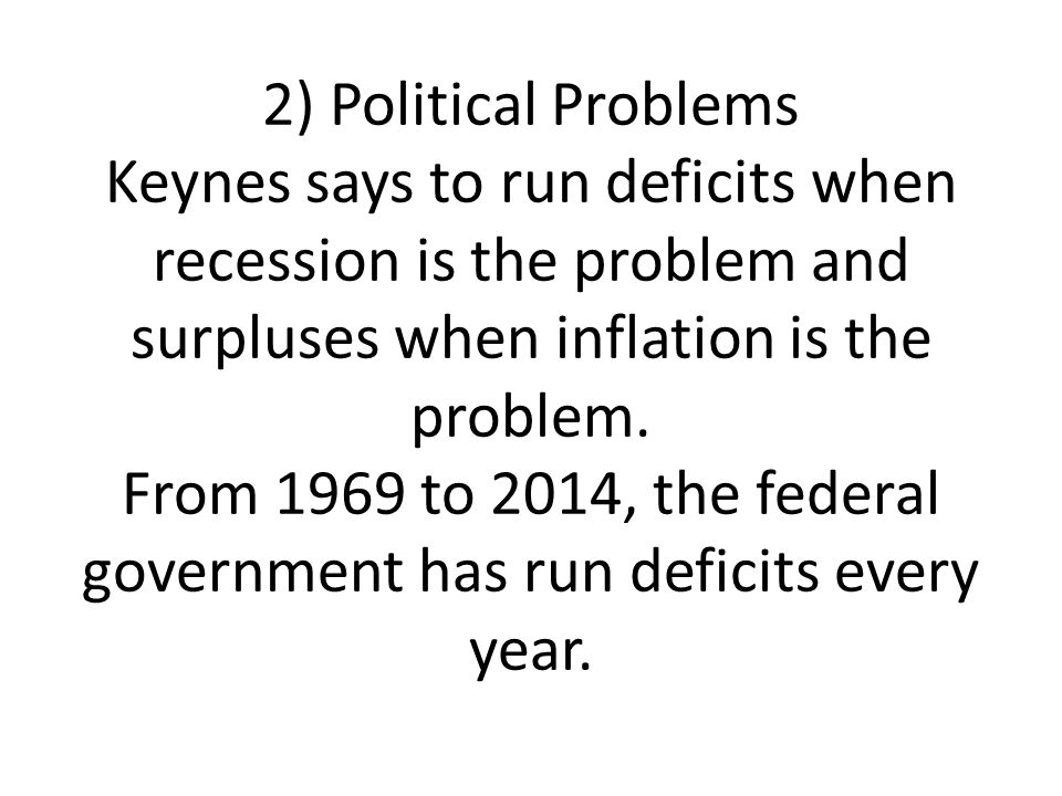 2) Political Problems Keynes says to run deficits when recession is the problem and surpluses when inflation is the problem.