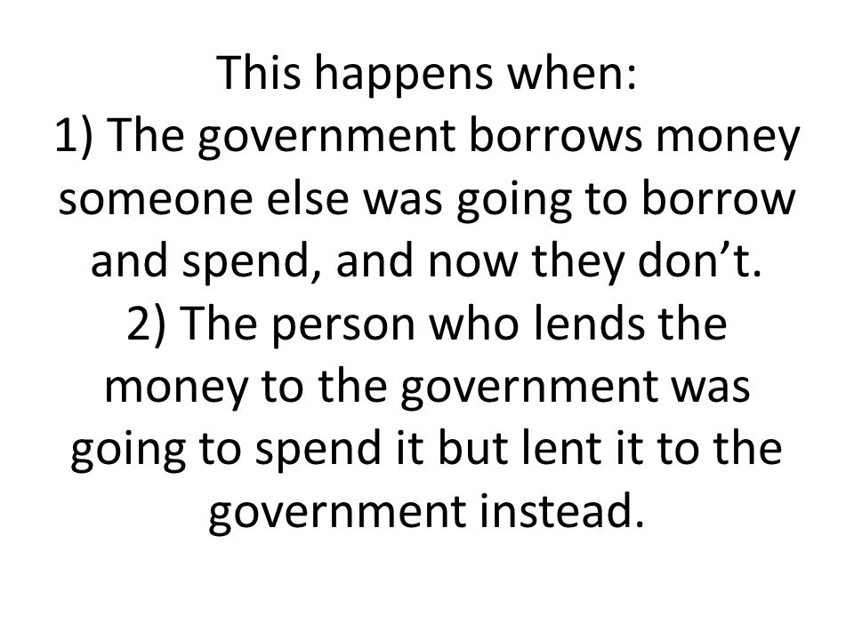 This happens when: 1) The government borrows money someone else was going to borrow and spend, and now they don't.