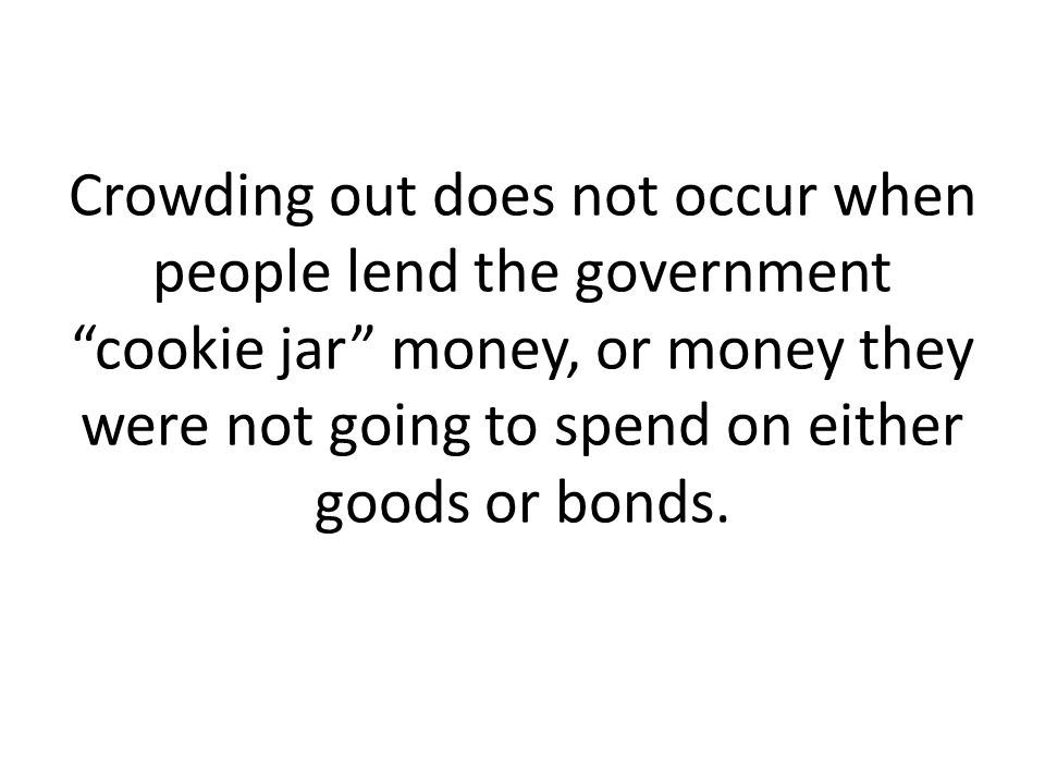 Crowding out does not occur when people lend the government cookie jar money, or money they were not going to spend on either goods or bonds.